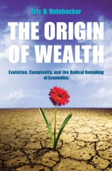 The Origin Of Wealth : Evolution, Complexity, and the Radical Remaking of Economics, Paperback Book