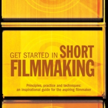 Get Started in Short Filmmaking : Principles, Practice and Techniques: an Inspirational Guide for the Aspiring Filmaker, Paperback Book