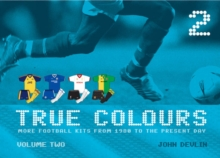 True Colours : More Football Kits from 1980 to the Present Day v. 2, Hardback Book