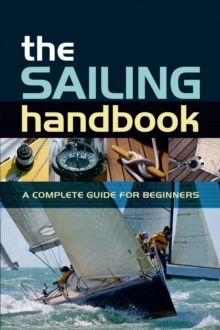 The Sailing Handbook : A Complete Guide for Beginners, Paperback Book
