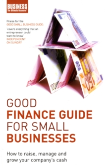 Good Finance Guide for Small Businesses : How to Raise, Manage and Grow Your Company's Cash, Paperback Book