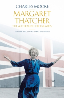 Margaret Thatcher : The Authorized Biography, Volume Two: Everything She Wants, Hardback Book