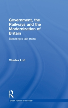 Government, the Railways and the Modernization of Britain : Beeching's Last Trains, Hardback Book