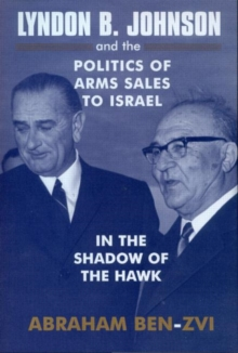 Lyndon B. Johnson and the Politics of Arms Sales to Israel : In the Shadow of the Hawk, Paperback / softback Book