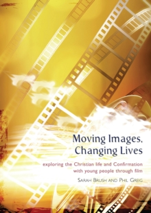 Moving Images,Changing Lives : Exploring the Christian Life and Confirmation with Young People Through Film, Paperback / softback Book