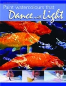 Paint Watercolours That Dance with Light : Step-by-step Techniques for Crisp Colours and Glowing Highlights, Paperback Book