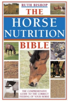 The Horse Nutrition Bible : The Comprehensive Guide to the Correct Feeding of Your Horse, Paperback / softback Book