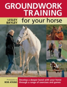 Groundwork Training for Your Horse : Develop a Deeper Bond with Your Horse Through a Range of Exercises and Games, Paperback Book