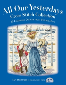 All Our Yesterdays Cross Stitch Collection : 33 Charming Designs from Bygone Days, Paperback / softback Book