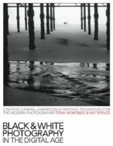 Black and White Photography in the Digital Age : Creative Camera, Darkroom and Printing Techniques for the Modern Photographer, Paperback Book