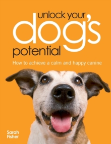 Unlock Your Dog's Potential : How to Achieve a Calm and Happy Canine, Paperback Book