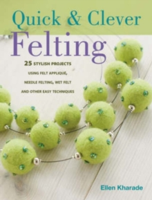 Quick & Clever Felting : Over 30 Stylish Projects, Paperback / softback Book