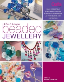 Chic and Unique Beaded Jewellery : Make Irresistible Jewellery with a Dozen Top Designers as Your Guides and Inspiration, Paperback Book