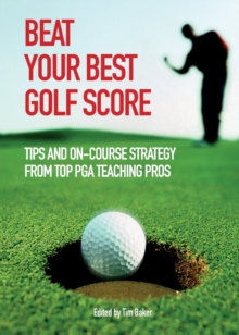 Beat Your Best Golf Score : Tips and On-Course Strategy from Top PGA Teaching Pros, Paperback Book