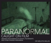 The Paranormal Caught on Film : Amazing Photographs of Ghosts, Poltergeists and Other Strange Phenomena, Hardback Book