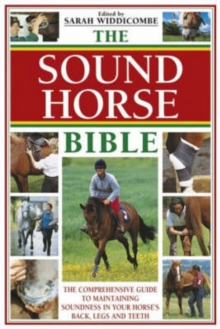 The Sound Horse Bible : The Comprehensive Guide to Maintaining Soundness in Your Horse's Back, Legs and Teeth, Paperback / softback Book