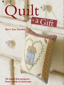 Quilt a Gift : 25 Heartfelt Projects from Quick to Heirloom, Paperback Book