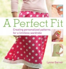 A Perfect Fit : Create Personalized Patterns for a Limitless Wardrobe, Paperback Book