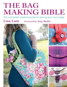 The Bag Making Bible : The Complete Creative Guide to Sewing Your Own Bags, Paperback Book