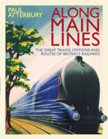 Along Main Lines : The Great Trains, Stations and Routes of Britain's Railways, Hardback Book