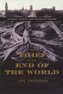 The Thief at the End of the World : Rubber, Power, and the Seeds of Empire, Hardback Book
