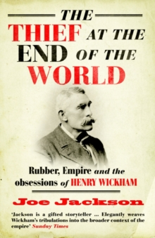 The Thief at the End of the World : Rubber, Power and the Obsessions of Henry Wickham, Paperback Book