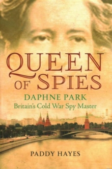 Queen of Spies : Daphne Park, Britain's Cold War Spy Master, Hardback Book