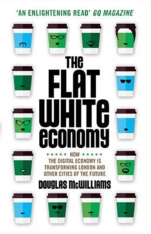 The Flat White Economy : How The Digital Economy is Transforming London and Other Cities of the Future, Paperback Book