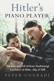 Hitler's Piano Player : The Rise and Fall of Ernst Hanfstaengl - Confidant of Hitler, Ally of Roosevelt, Paperback / softback Book