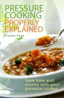 Pressure Cooking Properly Explained : Save Time and Money with Your Pressure Cooker, Paperback Book
