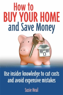 How To Buy Your Home and Save Money : Use insider knowledge to cut costs and avoid expensive mistakes, Paperback Book