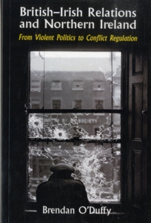 British-Irish Relations and Northern Ireland : From Violent Politics to Conflict Regulation, Paperback Book
