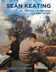 Sean Keating : Art, Politics and Building the Irish Nation, Paperback / softback Book