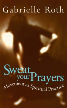Sweat Your Prayers : Movement as Spiritual Practice, Paperback Book