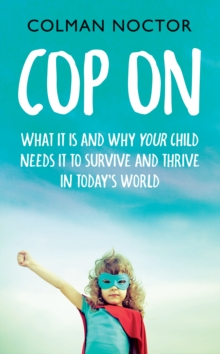 Cop On: What It Is and Why Your Child Needs It : How To Raise Your Child to Survive and Thrive in Today's World, EPUB eBook