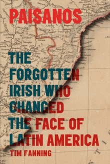 Paisanos : The Forgotten Irish Who Changed the Face of Latin America, Hardback Book