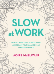 Slow At Work : How to work less, achieve more and regain your balance in an always-on world, Hardback Book