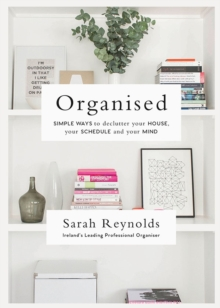 Organised : Simple Ways to declutter your house, your schedule and your mind From Ireland's leading professional Organiser, Paperback / softback Book