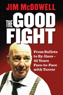 The Good Fight : From Bullets to By-lines: 45 Years Face-to-Face with Terror, Paperback / softback Book