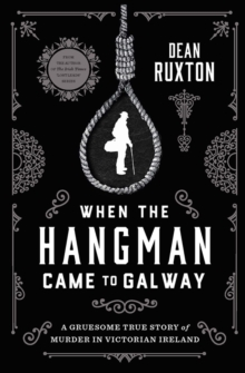 When the Hangman Came to Galway : A Gruesome True Story of Murder in Victorian Ireland, Paperback / softback Book