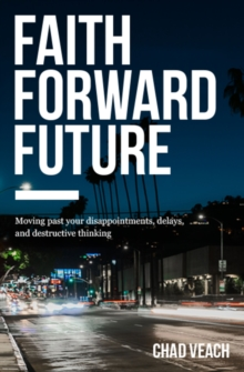 Faith Forward Future : Moving Past Your Disappointments, Delays, and Destructive Thinking, Paperback / softback Book