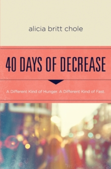 40 Days of Decrease : A Different Kind of Hunger. A Different Kind of Fast., Paperback / softback Book