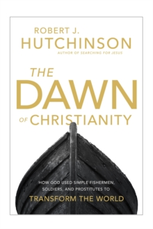 The Dawn of Christianity : How God Used Simple Fishermen, Soldiers, and Prostitutes to Transform the World, Hardback Book