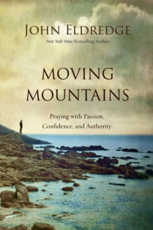 Moving Mountains : Praying with Passion, Confidence, and Authority, Paperback Book
