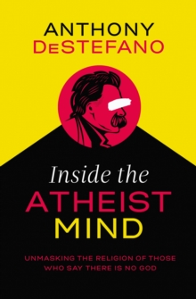 Inside the Atheist Mind : Unmasking the Religion of Those Who Say There Is No God, Hardback Book