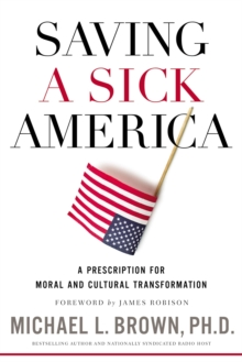 Saving a Sick America : A Prescription for Moral and Cultural Transformation, Hardback Book