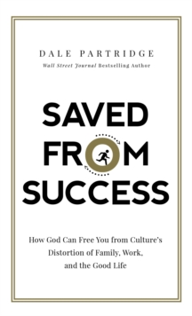 Saved from Success : How God Can Free You from Culture's Distortion of Family, Work, and the Good Life, Hardback Book