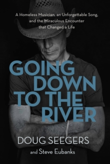Going Down to the River : A Homeless Musician, an Unforgettable Song, and the Miraculous Encounter that Changed a Life, Hardback Book