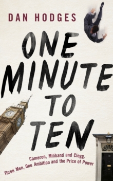 One Minute to Ten : Cameron, Miliband and Clegg. Three Men, One Ambition and the Price of Power, Hardback Book