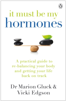 It Must Be My Hormones : A Practical Guide to Re-balancing your Body and Getting your Life Back on Track, Paperback / softback Book
